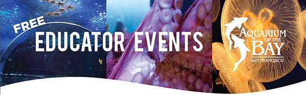 Free Educator Events - Aquarium of the Bay